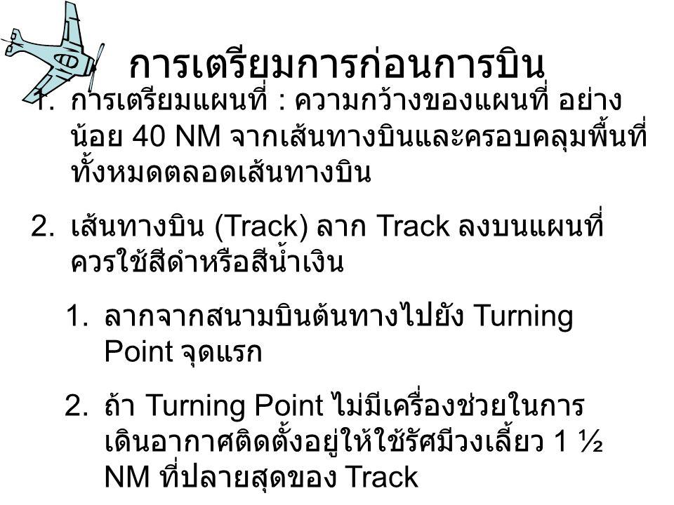 การเตรียมการก่อนการบิน 1. การเตรียมแผนที่ : ความกว้างของแผนที่ อย่าง น้อย 40 NM จากเส้นทางบินและครอบคลุมพื้นที่ ทั้งหมดตลอดเส้นทางบิน 2. เส้นทางบิน (T