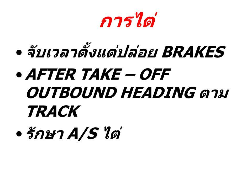 การไต่ จับเวลาตั้งแต่ปล่อย BRAKES AFTER TAKE – OFF OUTBOUND HEADING ตาม TRACK รักษา A/S ไต่