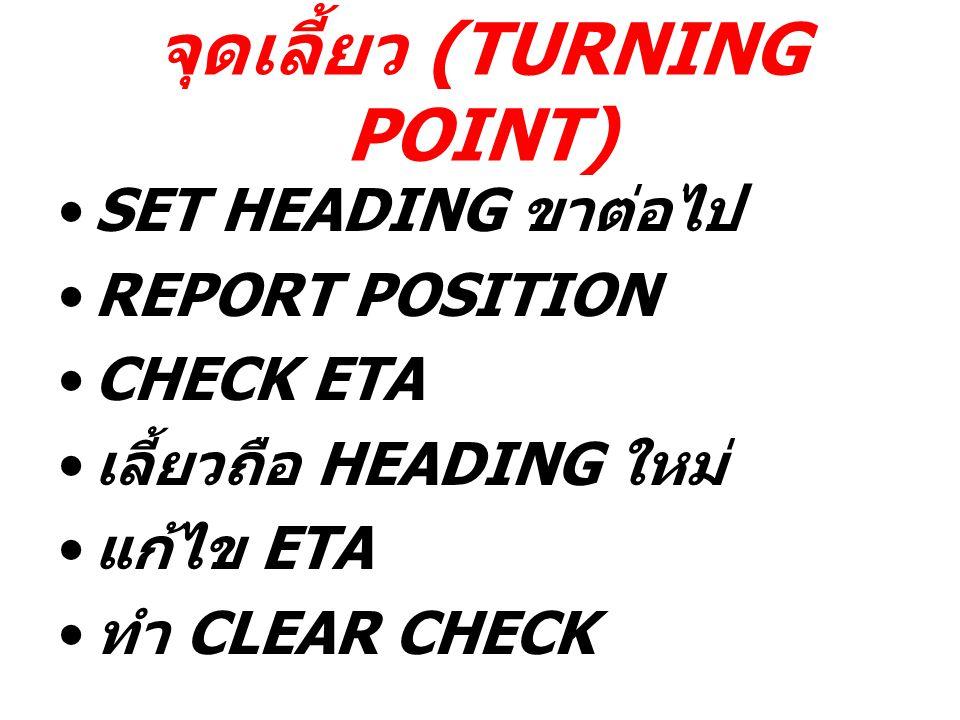 จุดเลี้ยว (TURNING POINT) SET HEADING ขาต่อไป REPORT POSITION CHECK ETA เลี้ยวถือ HEADING ใหม่ แก้ไข ETA ทำ CLEAR CHECK