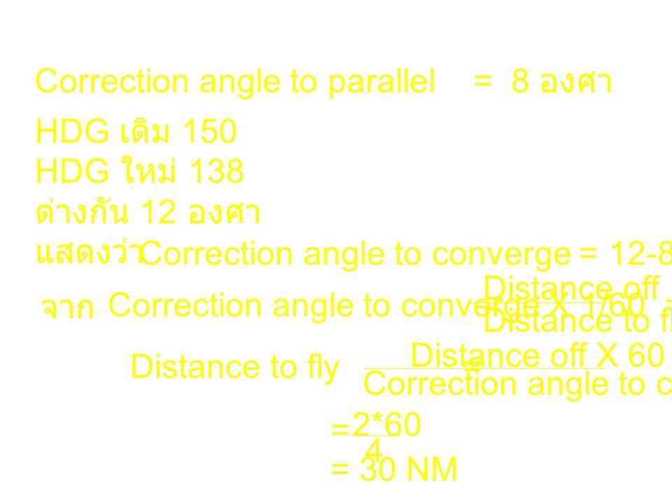 Correction angle to parallel = 8 องศา HDG เดิม 150 HDG ใหม่ 138 ต่างกัน 12 องศา แสดงว่า Correction angle to converge = 12-8 = 4 องศา จาก Correction an