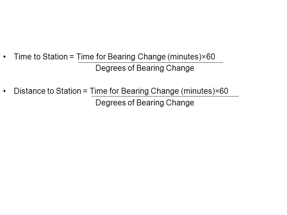 Time to Station = Time for Bearing Change (minutes)×60 Degrees of Bearing Change Distance to Station = Time for Bearing Change (minutes)×60 Degrees of