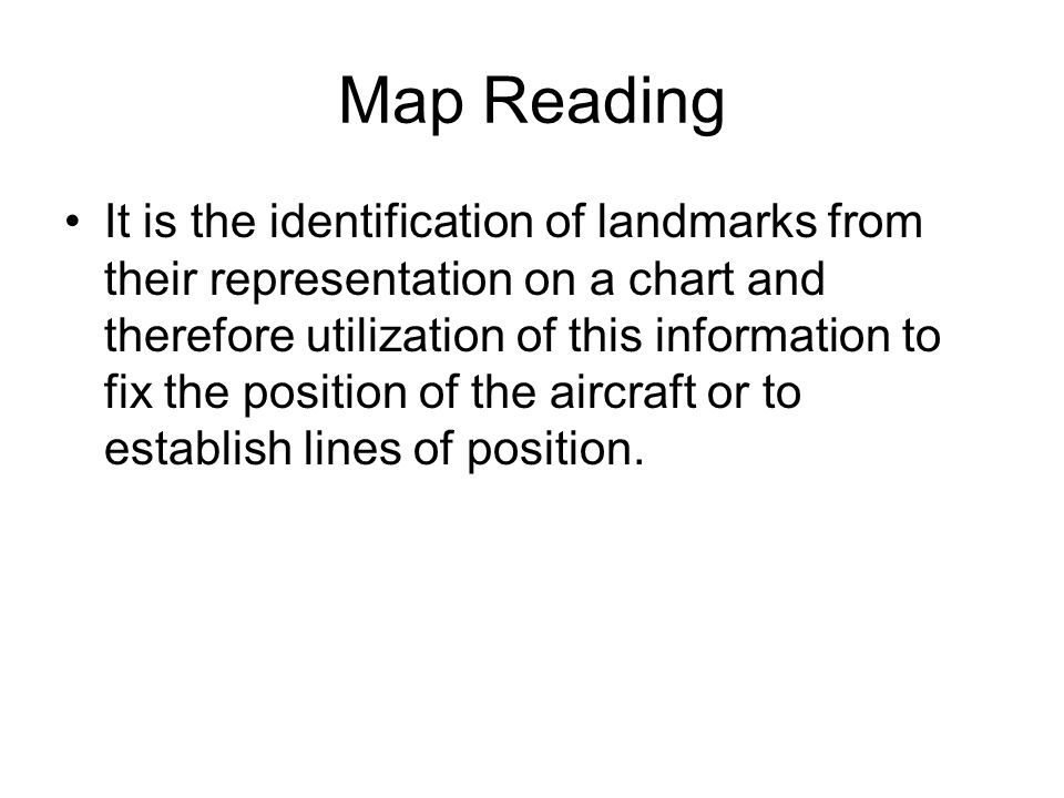 Map Reading It is the identification of landmarks from their representation on a chart and therefore utilization of this information to fix the positi