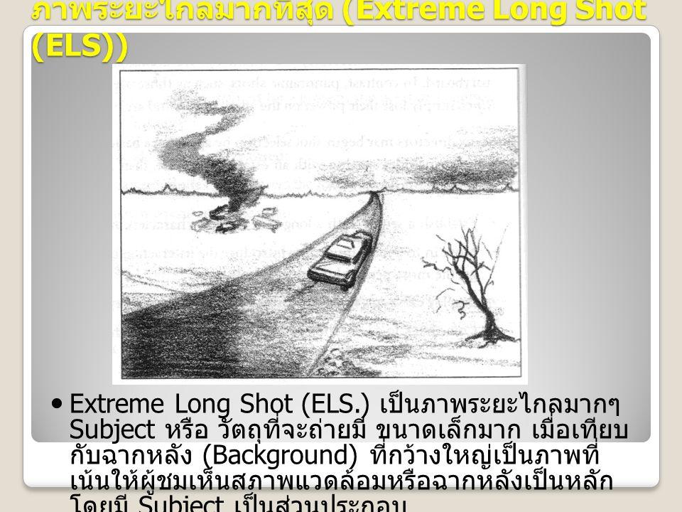 ภาพระยะไกลมากที่สุด (Extreme Long Shot (ELS)) Extreme Long Shot (ELS.) เป็นภาพระยะไกลมากๆ Subject หรือ วัตถุที่จะถ่ายมี ขนาดเล็กมาก เมื่อเทียบ กับฉากหลัง (Background) ที่กว้างใหญ่เป็นภาพที่ เน้นให้ผู้ชมเห็นสภาพแวดล้อมหรือฉากหลังเป็นหลัก โดยมี Subject เป็นส่วนประกอบ