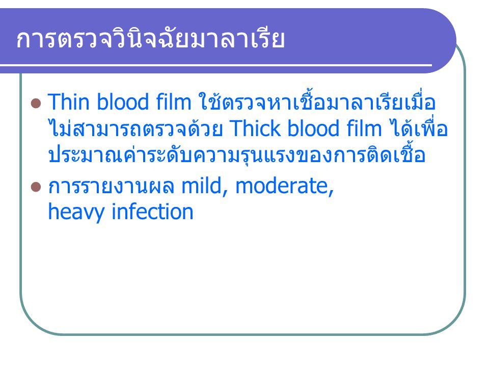 การตรวจวินิจฉัยมาลาเรีย Thin blood film ใช้ตรวจหาเชื้อมาลาเรียเมื่อ ไม่สามารถตรวจด้วย Thick blood film ได้เพื่อ ประมาณค่าระดับความรุนแรงของการติดเชื้อ