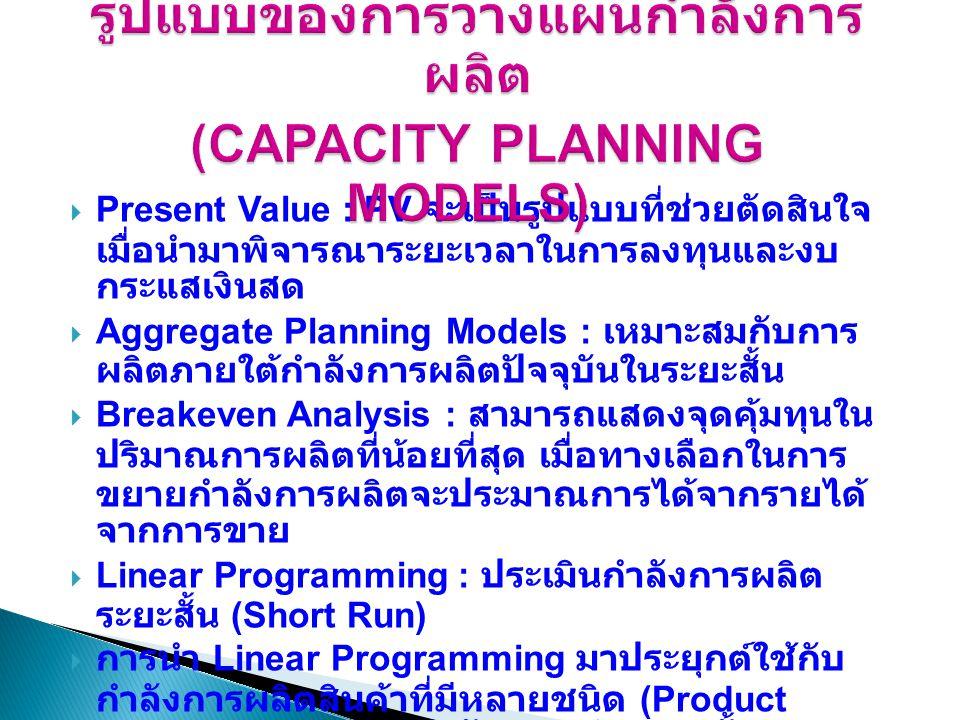  Present Value : PV จะเป็นรูปแบบที่ช่วยตัดสินใจ เมื่อนำมาพิจารณาระยะเวลาในการลงทุนและงบ กระแสเงินสด  Aggregate Planning Models : เหมาะสมกับการ ผลิตภ
