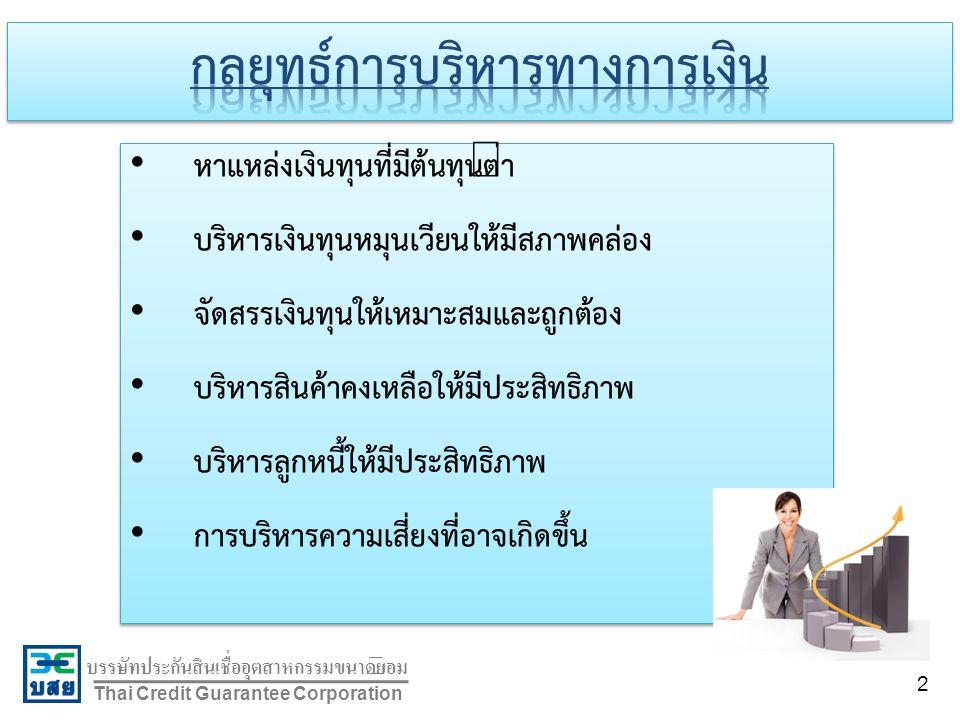 บรรษัทประกันสินเชื่ออุตสาหกรรมขนาดย่อม Thai Credit Guarantee Corporation หาแหล่งเงินทุนที่มีต้นทุนต่ำ บริหารเงินทุนหมุนเวียนให้มีสภาพคล่อง จัดสรรเงินทุนให้เหมาะสมและถูกต้อง บริหารสินค้าคงเหลือให้มีประสิทธิภาพ บริหารลูกหนี้ให้มีประสิทธิภาพ การบริหารความเสี่ยงที่อาจเกิดขึ้น หาแหล่งเงินทุนที่มีต้นทุนต่ำ บริหารเงินทุนหมุนเวียนให้มีสภาพคล่อง จัดสรรเงินทุนให้เหมาะสมและถูกต้อง บริหารสินค้าคงเหลือให้มีประสิทธิภาพ บริหารลูกหนี้ให้มีประสิทธิภาพ การบริหารความเสี่ยงที่อาจเกิดขึ้น 2