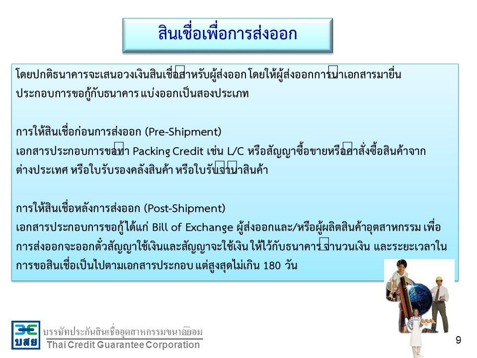 บรรษัทประกันสินเชื่ออุตสาหกรรมขนาดย่อม Thai Credit Guarantee Corporation สินเชื่อเพื่อการส่งออก โดยปกติธนาคารจะเสนอวงเงินสินเชื่อสำหรับผู้ส่งออก โดยให้ผู้ส่งออกการนำเอกสารมายื่น ประกอบการขอกู้กับธนาคาร แบ่งออกเป็นสองประเภท การให้สินเชื่อก่อนการส่งออก (Pre-Shipment) เอกสารประกอบการขอทำ Packing Credit เช่น L/C หรือสัญญาซื้อขายหรือคำสั่งซื้อสินค้าจาก ต่างประเทศ หรือใบรับรองคลังสินค้า หรือใบรับจำนำสินค้า การให้สินเชื่อหลังการส่งออก (Post-Shipment) เอกสารประกอบการขอกู้ ได้แก่ Bill of Exchange ผู้ส่งออกและ/หรือผู้ผลิตสินค้าอุตสาหกรรม เพื่อ การส่งออกจะออกตั๋วสัญญาใช้เงินและสัญญาจะใช้เงิน ให้ไว้กับธนาคาร จำนวนเงิน และระยะเวลาใน การขอสินเชื่อเป็นไปตามเอกสารประกอบ แต่สูงสุดไม่เกิน 180 วัน โดยปกติธนาคารจะเสนอวงเงินสินเชื่อสำหรับผู้ส่งออก โดยให้ผู้ส่งออกการนำเอกสารมายื่น ประกอบการขอกู้กับธนาคาร แบ่งออกเป็นสองประเภท การให้สินเชื่อก่อนการส่งออก (Pre-Shipment) เอกสารประกอบการขอทำ Packing Credit เช่น L/C หรือสัญญาซื้อขายหรือคำสั่งซื้อสินค้าจาก ต่างประเทศ หรือใบรับรองคลังสินค้า หรือใบรับจำนำสินค้า การให้สินเชื่อหลังการส่งออก (Post-Shipment) เอกสารประกอบการขอกู้ ได้แก่ Bill of Exchange ผู้ส่งออกและ/หรือผู้ผลิตสินค้าอุตสาหกรรม เพื่อ การส่งออกจะออกตั๋วสัญญาใช้เงินและสัญญาจะใช้เงิน ให้ไว้กับธนาคาร จำนวนเงิน และระยะเวลาใน การขอสินเชื่อเป็นไปตามเอกสารประกอบ แต่สูงสุดไม่เกิน 180 วัน 9
