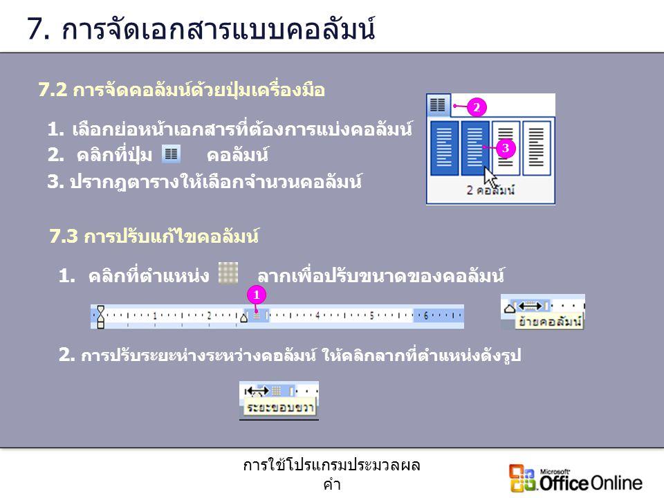 การใช้โปรแกรมประมวลผล คำ 7. การจัดเอกสารแบบคอลัมน์ 1.เลือกย่อหน้าเอกสารที่ต้องการแบ่งคอลัมน์ 2. คลิกที่ปุ่ม คอลัมน์ 3. ปรากฎตารางให้เลือกจำนวนคอลัมน์