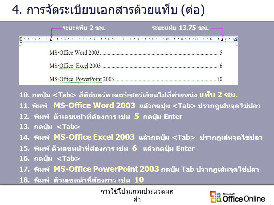 การใช้โปรแกรมประมวลผล คำ 4. การจัดระเบียบเอกสารด้วยแท็บ (ต่อ) 10. กดปุ่ม ที่คีย์บอร์ด เคอร์เซอร์เลื่อนไปที่ตำแหน่ง แท็บ 2 ซม. 11. พิมพ์ MS-Office Word
