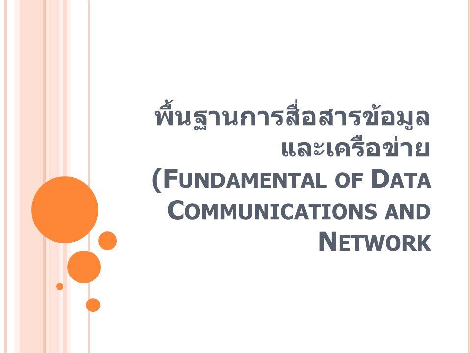 พื้นฐานการสื่อสารข้อมูล และเครือข่าย (F UNDAMENTAL OF D ATA C OMMUNICATIONS AND N ETWORK