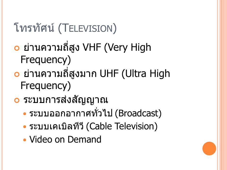 โทรทัศน์ (T ELEVISION ) ย่านความถี่สูง VHF (Very High Frequency) ย่านความถี่สูงมาก UHF (Ultra High Frequency) ระบบการส่งสัญญาณ ระบบออกอากาศทั่วไป (Broadcast) ระบบเคเบิลทีวี (Cable Television) Video on Demand