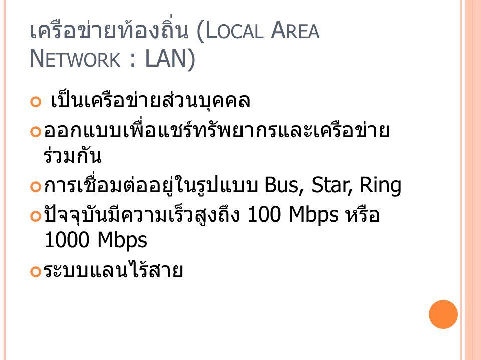 เครือข่ายท้องถิ่น (L OCAL A REA N ETWORK : LAN) เป็นเครือข่ายส่วนบุคคล ออกแบบเพื่อแชร์ทรัพยากรและเครือข่าย ร่วมกัน การเชื่อมต่ออยู่ในรูปแบบ Bus, Star, Ring ปัจจุบันมีความเร็วสูงถึง 100 Mbps หรือ 1000 Mbps ระบบแลนไร้สาย
