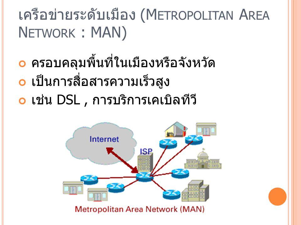 เครือข่ายระดับเมือง (M ETROPOLITAN A REA N ETWORK : MAN) ครอบคลุมพื้นที่ในเมืองหรือจังหวัด เป็นการสื่อสารความเร็วสูง เช่น DSL, การบริการเคเบิลทีวี