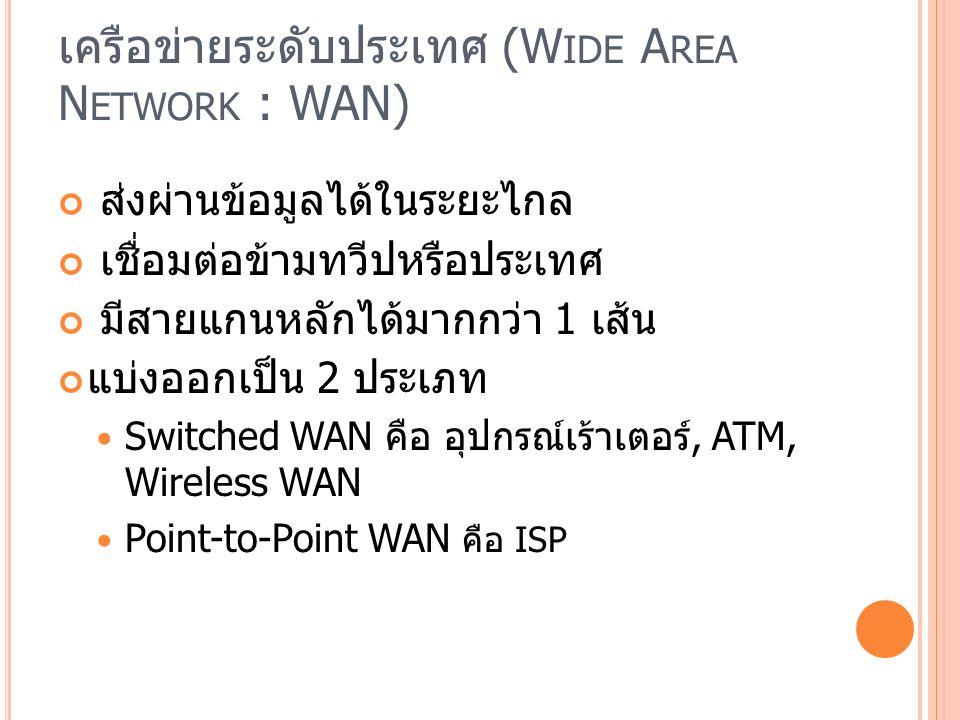 เครือข่ายระดับประเทศ (W IDE A REA N ETWORK : WAN) ส่งผ่านข้อมูลได้ในระยะไกล เชื่อมต่อข้ามทวีปหรือประเทศ มีสายแกนหลักได้มากกว่า 1 เส้น แบ่งออกเป็น 2 ประเภท Switched WAN คือ อุปกรณ์เร้าเตอร์, ATM, Wireless WAN Point-to-Point WAN คือ ISP