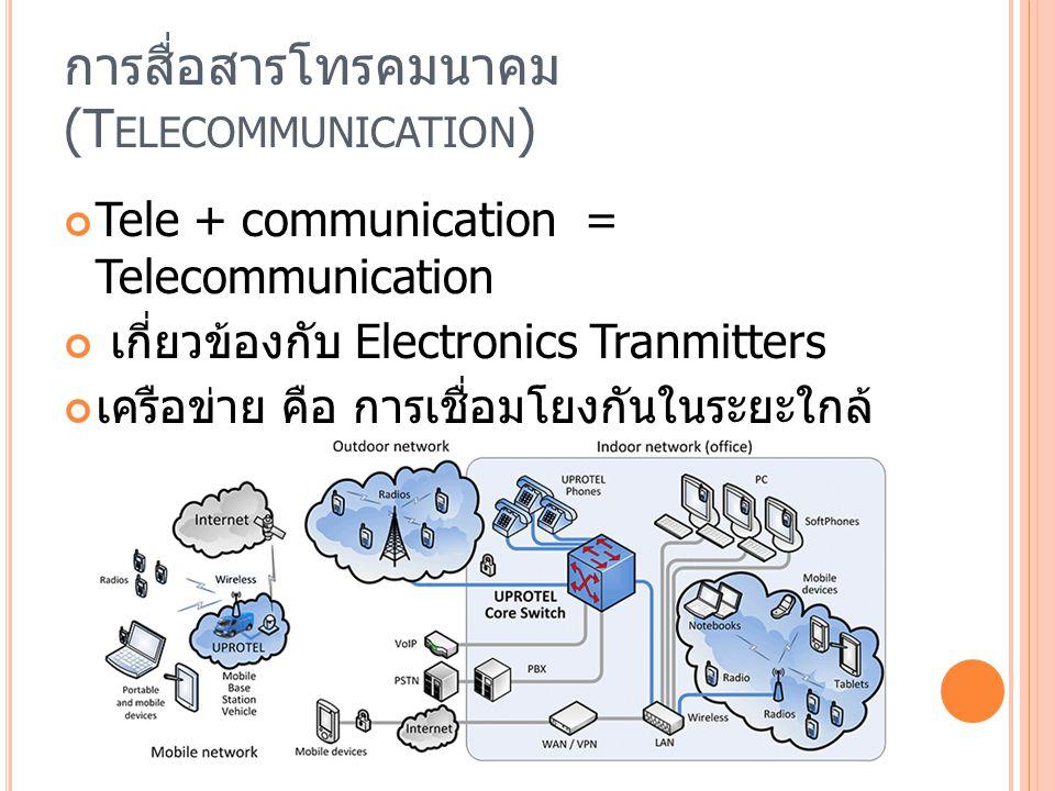 การสื่อสารโทรคมนาคม (T ELECOMMUNICATION ) Tele + communication = Telecommunication เกี่ยวข้องกับ Electronics Tranmitters เครือข่าย คือ การเชื่อมโยงกันในระยะใกล้ ภายในพื้นที่เดียวกันและเครือข่ายระยะไกล (Remote)