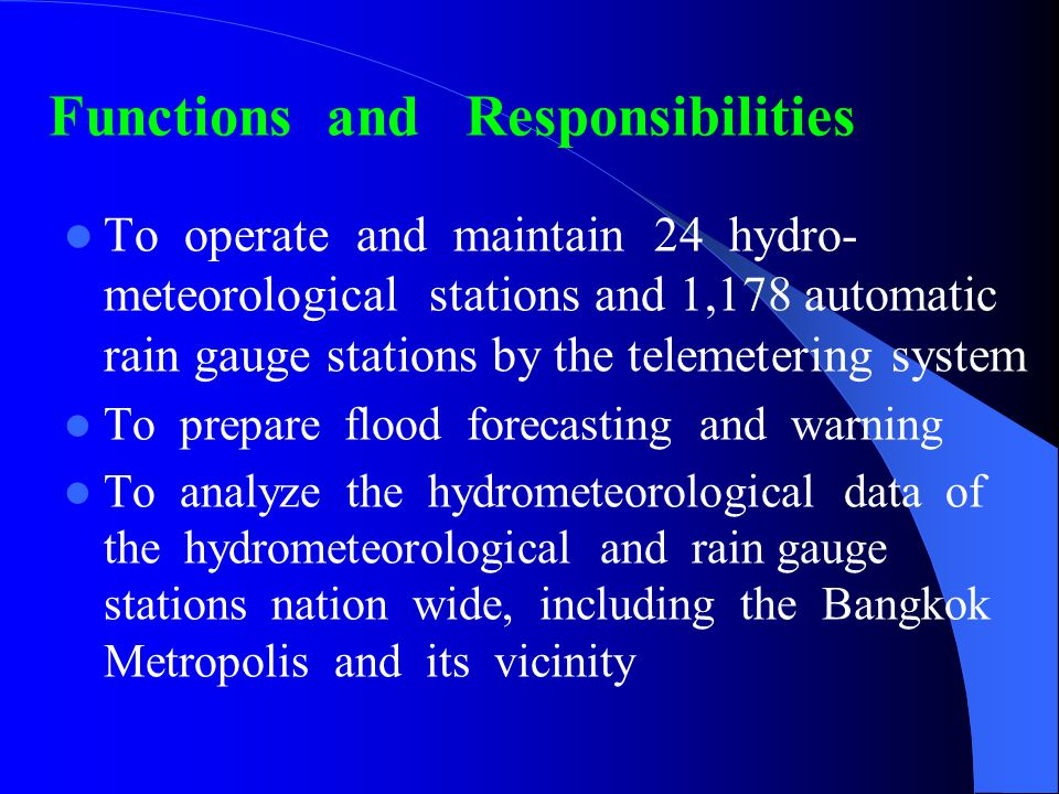 Functions and Responsibilities To operate and maintain 24 hydro- meteorological stations and 1,178 automatic rain gauge stations by the telemetering system To prepare flood forecasting and warning To analyze the hydrometeorological data of the hydrometeorological and rain gauge stations nation wide, including the Bangkok Metropolis and its vicinity