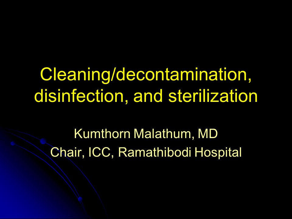 Cleaning/decontamination, disinfection, and sterilization Kumthorn Malathum, MD Chair, ICC, Ramathibodi Hospital