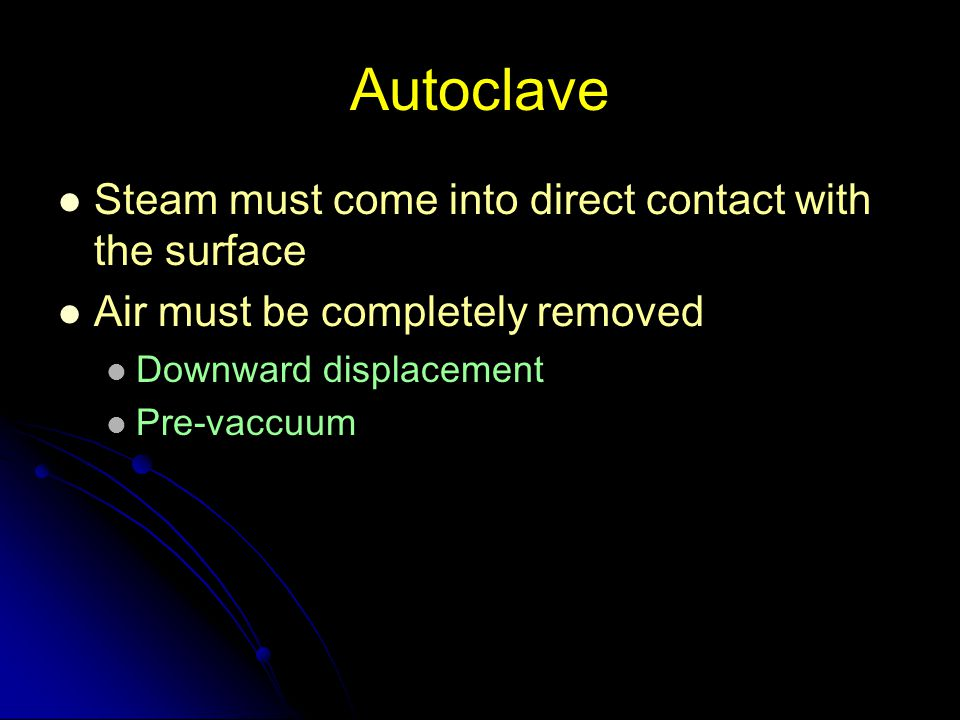 Autoclave Steam must come into direct contact with the surface Air must be completely removed Downward displacement Pre-vaccuum