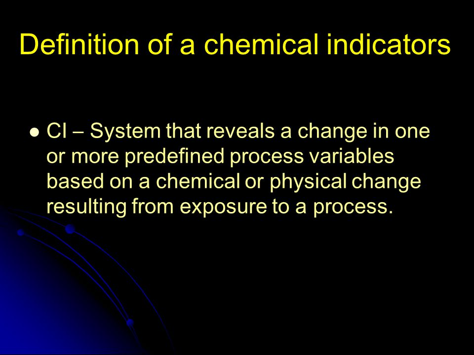 Definition of a chemical indicators CI – System that reveals a change in one or more predefined process variables based on a chemical or physical chan