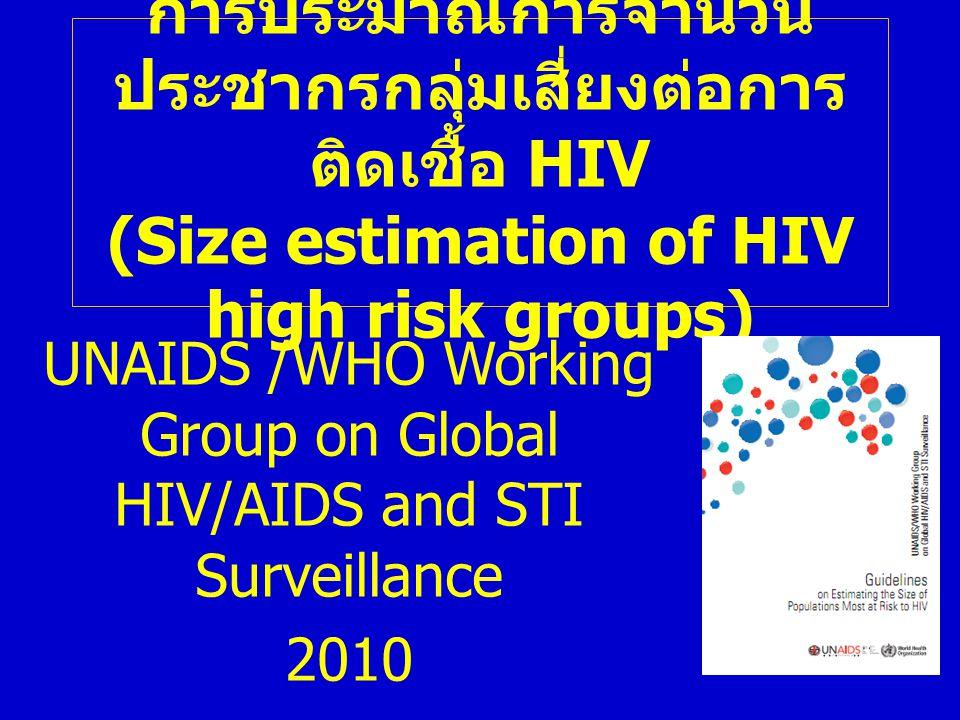 การประมาณการจำนวน ประชากรกลุ่มเสี่ยงต่อการ ติดเชื้อ HIV (Size estimation of HIV high risk groups) UNAIDS /WHO Working Group on Global HIV/AIDS and STI Surveillance 2010