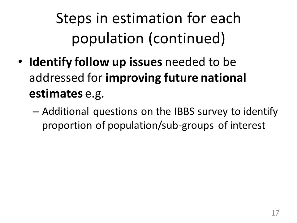 Steps in estimation for each population (continued) Identify follow up issues needed to be addressed for improving future national estimates e.g. – Ad