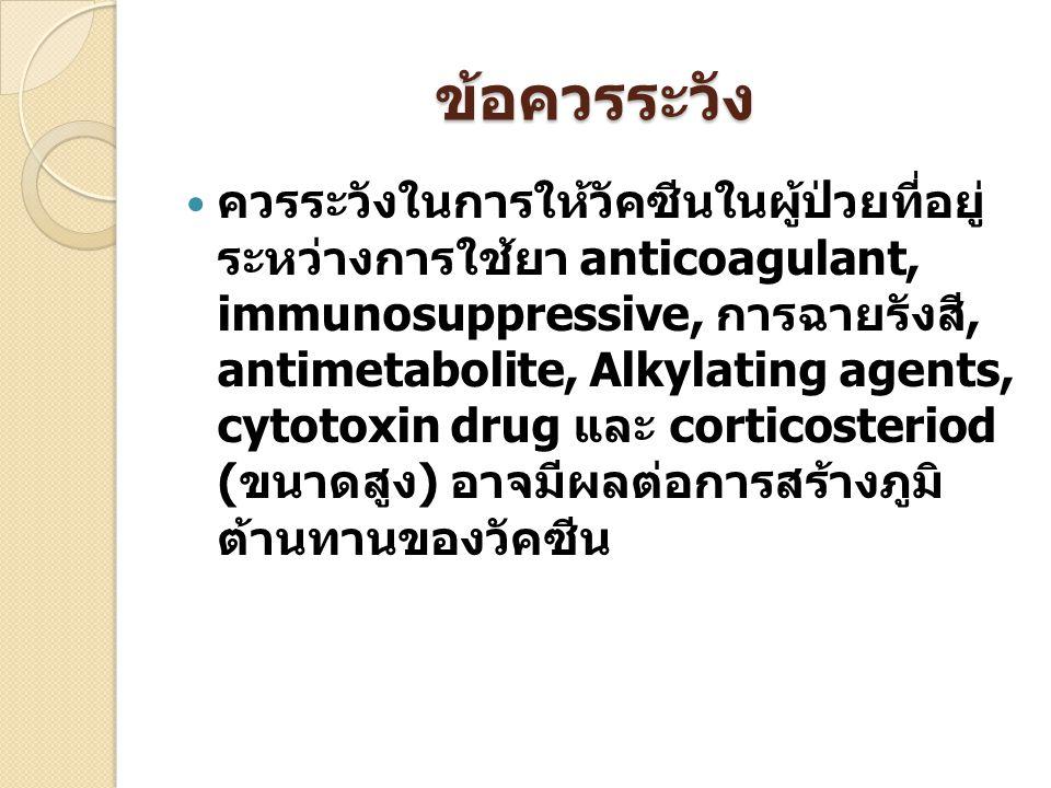 ข้อควรระวัง ควรระวังในการให้วัคซีนในผู้ป่วยที่อยู่ ระหว่างการใช้ยา anticoagulant, immunosuppressive, การฉายรังสี, antimetabolite, Alkylating agents, c