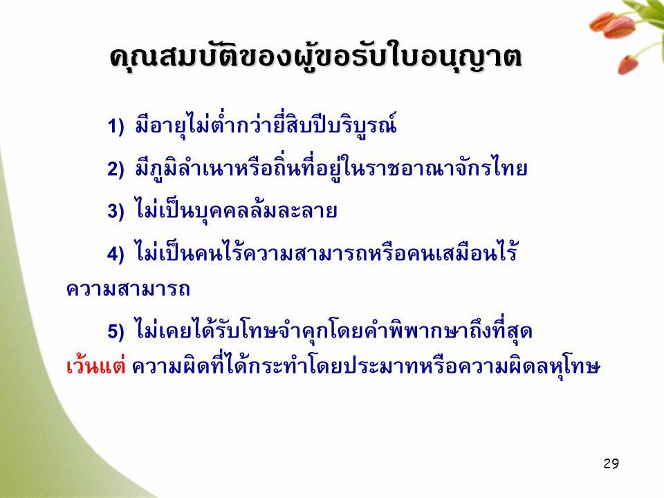 29 1) มีอายุไม่ต่ำกว่ายี่สิบปีบริบูรณ์ 2) มีภูมิลำเนาหรือถิ่นที่อยู่ในราชอาณาจักรไทย 3) ไม่เป็นบุคคลล้มละลาย 4) ไม่เป็นคนไร้ความสามารถหรือคนเสมือนไร้ ความสามารถ 5) ไม่เคยได้รับโทษจำคุกโดยคำพิพากษาถึงที่สุด เว้นแต่ ความผิดที่ได้กระทำโดยประมาทหรือความผิดลหุโทษ คุณสมบัติของผู้ขอรับใบอนุญาต
