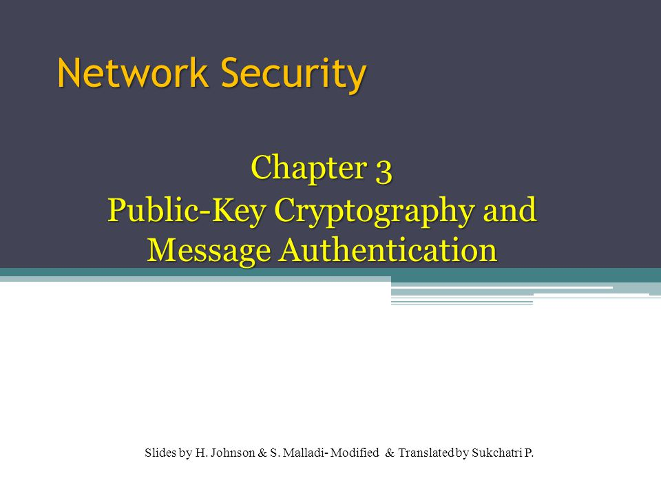 Overview Message Authentication Secure Hash Functions and HMAC Public-Key Cryptography Principles Public-Key Cryptography Algoroithms Digital Signatures Key Management 11/01/2015 2 University of Phayao
