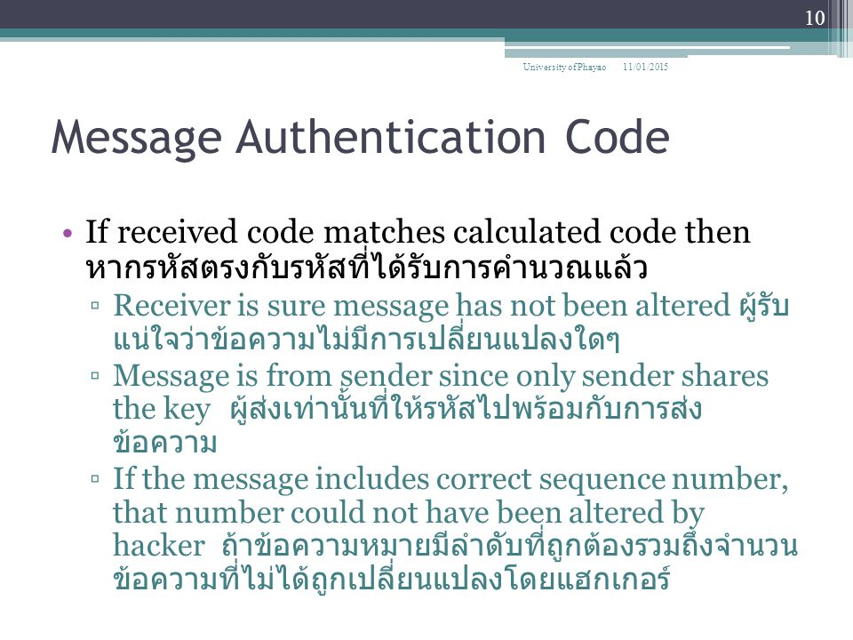 Message Authentication Code If received code matches calculated code then หากรหัสตรงกับรหัสที่ได้รับการคำนวณแล้ว ▫Receiver is sure message has not been altered ผู้รับ แน่ใจว่าข้อความไม่มีการเปลี่ยนแปลงใดๆ ▫Message is from sender since only sender shares the key ผู้ส่งเท่านั้นที่ให้รหัสไปพร้อมกับการส่ง ข้อความ ▫If the message includes correct sequence number, that number could not have been altered by hacker ถ้าข้อความหมายมีลำดับที่ถูกต้องรวมถึงจำนวน ข้อความที่ไม่ได้ถูกเปลี่ยนแปลงโดยแฮกเกอร์ 11/01/2015 10 University of Phayao