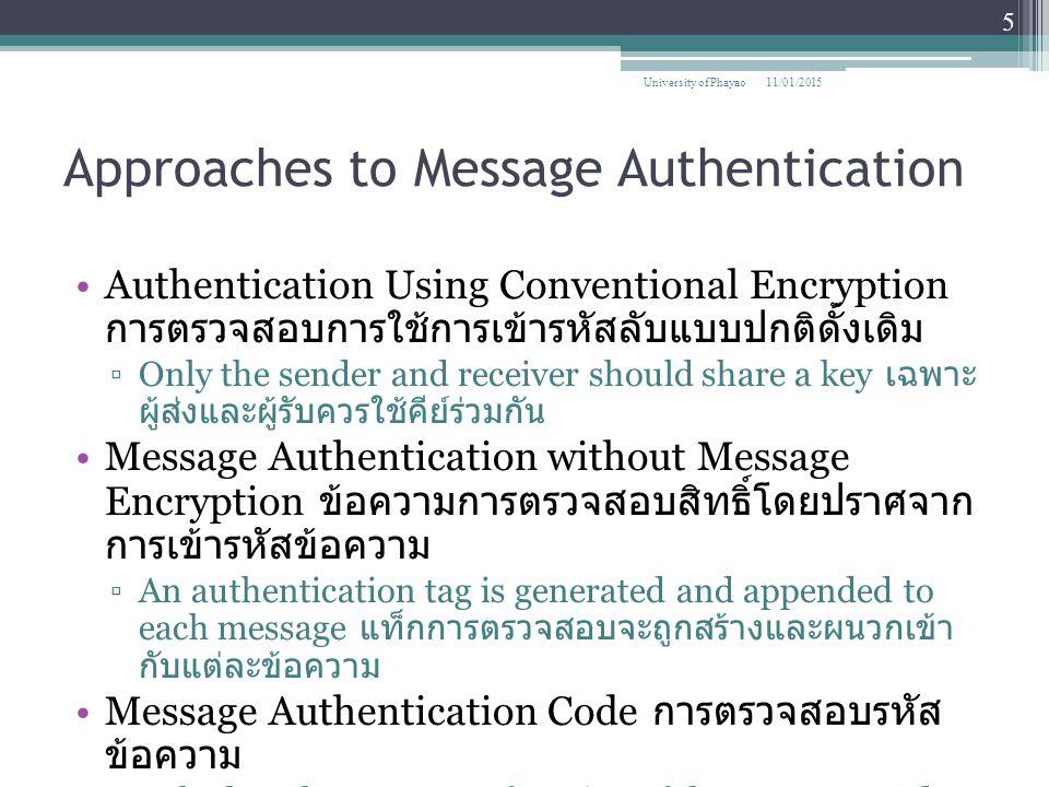 Approaches to Message Authentication Authentication Using Conventional Encryption การตรวจสอบการใช้การเข้ารหัสลับแบบปกติดั้งเดิม ▫Only the sender and receiver should share a key เฉพาะ ผู้ส่งและผู้รับควรใช้คีย์ร่วมกัน Message Authentication without Message Encryption ข้อความการตรวจสอบสิทธิ์โดยปราศจาก การเข้ารหัสข้อความ ▫An authentication tag is generated and appended to each message แท็กการตรวจสอบจะถูกสร้างและผนวกเข้า กับแต่ละข้อความ Message Authentication Code การตรวจสอบรหัส ข้อความ ▫Calculate the MAC as a function of the message and the key.