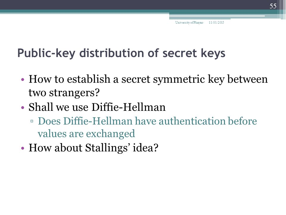 Public-key distribution of secret keys How to establish a secret symmetric key between two strangers? Shall we use Diffie-Hellman ▫Does Diffie-Hellman