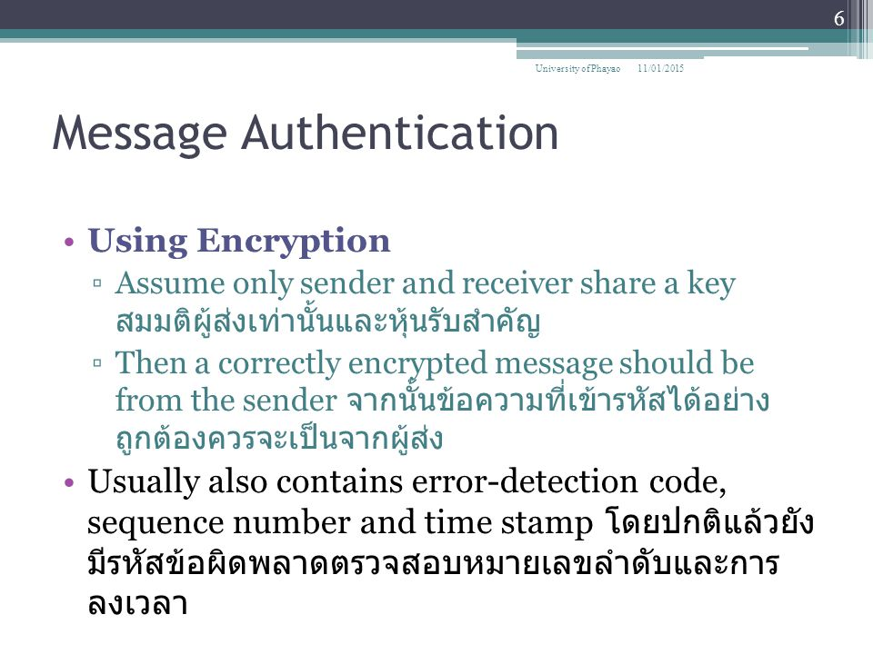Digital signatures A digital signature is an encryption of a document with the creator's private key It is attached to a document that validates the creator of the document Any one can validate it by decrypting the signature with the claimed creator's public key 11/01/2015 47 University of Phayao