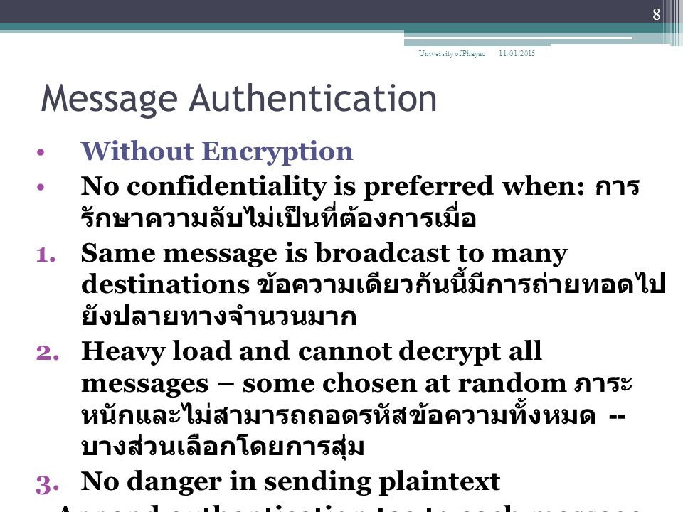 Message Authentication Message Authentication Code (MAC) ▫Small block of data that is appended to the message บล็อกเล็กของข้อมูลถูกต่อท้ายข้อความ ▫MAC is generated by using a secret key ; MAC จะถูกสร้างขึ้นโดยใช้รหัสลับ ▫Assumes both parties A,B share common secret key K AB ▫Code is function of message and key MAC M = F(K AB, M) ▫Message plus code are transmitted 11/01/2015 9 University of Phayao