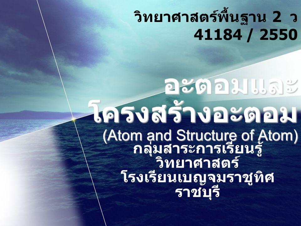 อะตอมและ โครงสร้างอะตอม (Atom and Structure of Atom) กลุ่มสาระการเรียนรู้ วิทยาศาสตร์ โรงเรียนเบญจมราชูทิศ ราชบุรี วิทยาศาสตร์พื้นฐาน 2 ว 41184 / 2550
