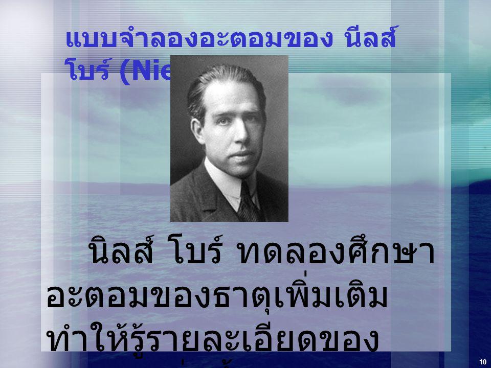 10 แบบจำลองอะตอมของ นีลส์ โบร์ (Niels Bohr) นิลส์ โบร์ ทดลองศึกษา อะตอมของธาตุเพิ่มเติม ทำให้รู้รายละเอียดของ อะตอมเพิ่มขึ้น
