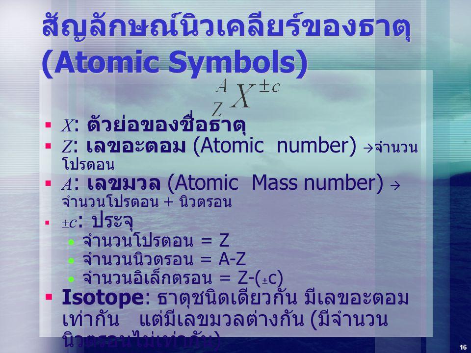 16 สัญลักษณ์นิวเคลียร์ของธาตุ (Atomic Symbols)  X : ตัวย่อของชื่อธาตุ  Z : เลขอะตอม (Atomic number)  จำนวน โปรตอน  A : เลขมวล (Atomic Mass number)