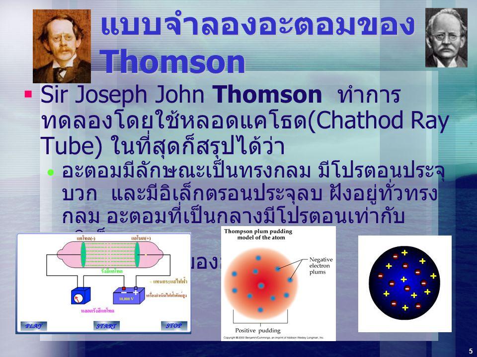 5 แบบจำลองอะตอมของ Thomson  Sir Joseph John Thomson ทำการ ทดลองโดยใช้หลอดแคโธด (Chathod Ray Tube) ในที่สุดก็สรุปได้ว่า  อะตอมมีลักษณะเป็นทรงกลม มีโป