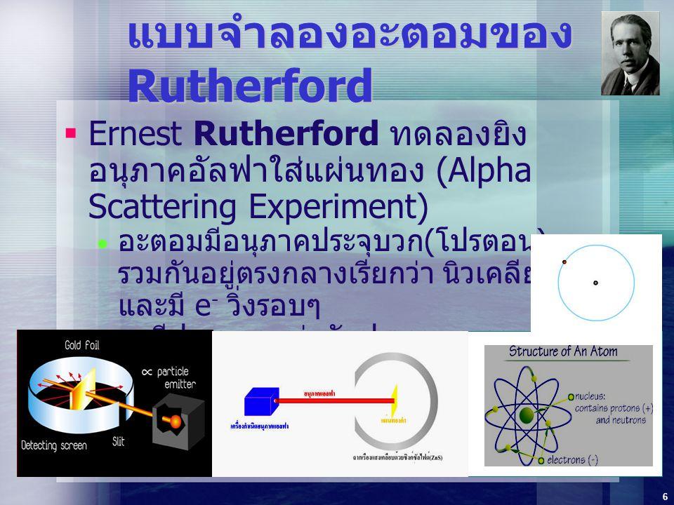 6 แบบจำลองอะตอมของ Rutherford  Ernest Rutherford ทดลองยิง อนุภาคอัลฟาใส่แผ่นทอง (Alpha Scattering Experiment)  อะตอมมีอนุภาคประจุบวก ( โปรตอน ) รวมก