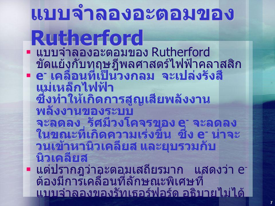 7 แบบจำลองอะตอมของ Rutherford  แบบจำลองอะตอมของ Rutherford ขัดแย้งกับทฤษฎีพลศาสตร์ไฟฟ้าคลาสสิก  e - เคลื่อนที่เป็นวงกลม จะเปล่งรังสี แม่เหล็กไฟฟ้า ซ