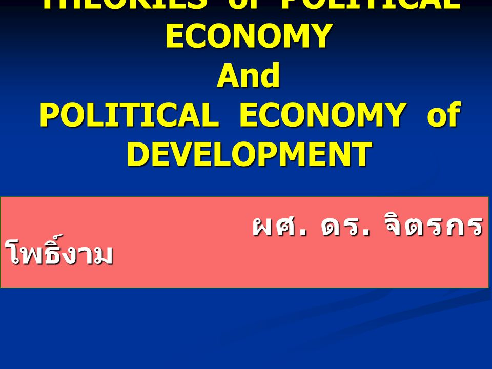 THEORIES of POLITICAL ECONOMY And POLITICAL ECONOMY of DEVELOPMENT ผศ.