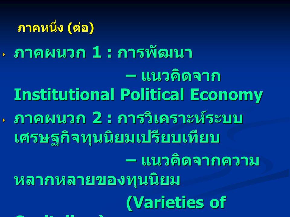  ภาคผนวก 1 : การพัฒนา – แนวคิดจาก Institutional Political Economy – แนวคิดจาก Institutional Political Economy  ภาคผนวก 2 : การวิเคราะห์ระบบ เศรษฐกิจทุนนิยมเปรียบเทียบ – แนวคิดจากความ หลากหลายของทุนนิยม – แนวคิดจากความ หลากหลายของทุนนิยม (Varieties of Capitalism) (Varieties of Capitalism) ภาคหนึ่ง ( ต่อ )