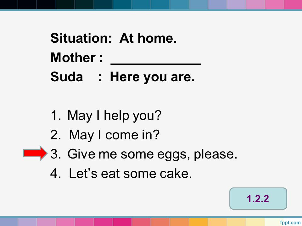 Situation: At home. Mother : ____________ Suda : Here you are. 1.May I help you? 2. May I come in? 3.Give me some eggs, please. 4. Let's eat some cake