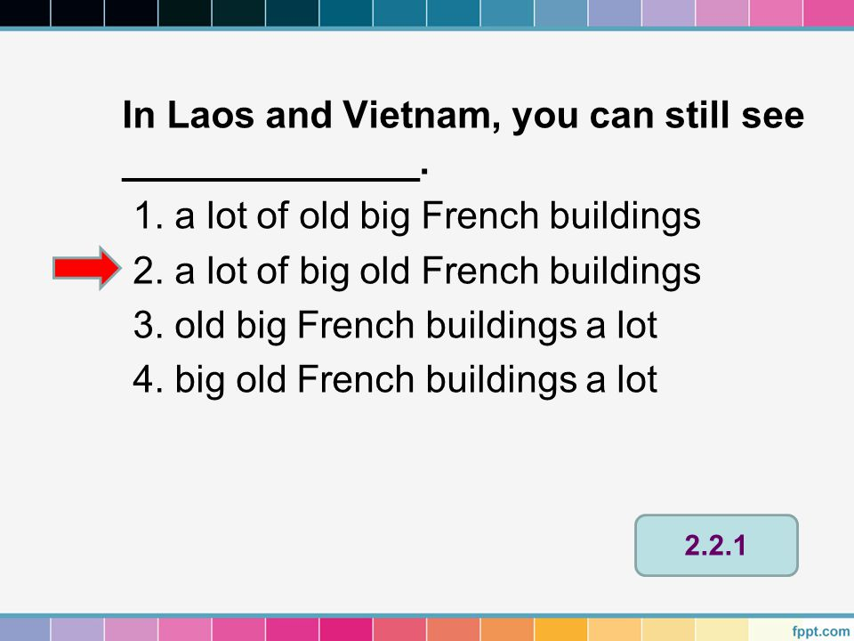In Laos and Vietnam, you can still see ______________. 1. a lot of old big French buildings 2. a lot of big old French buildings 3. old big French bui
