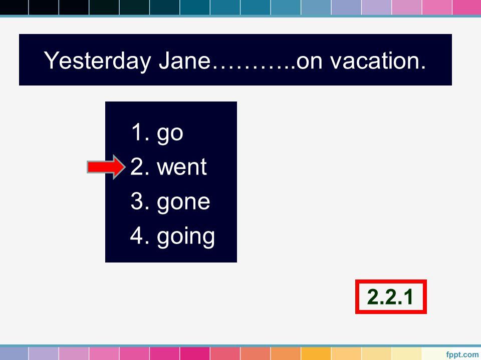 Yesterday Jane………..on vacation. 1. go 2. went 3. gone 4. going 2.2.1