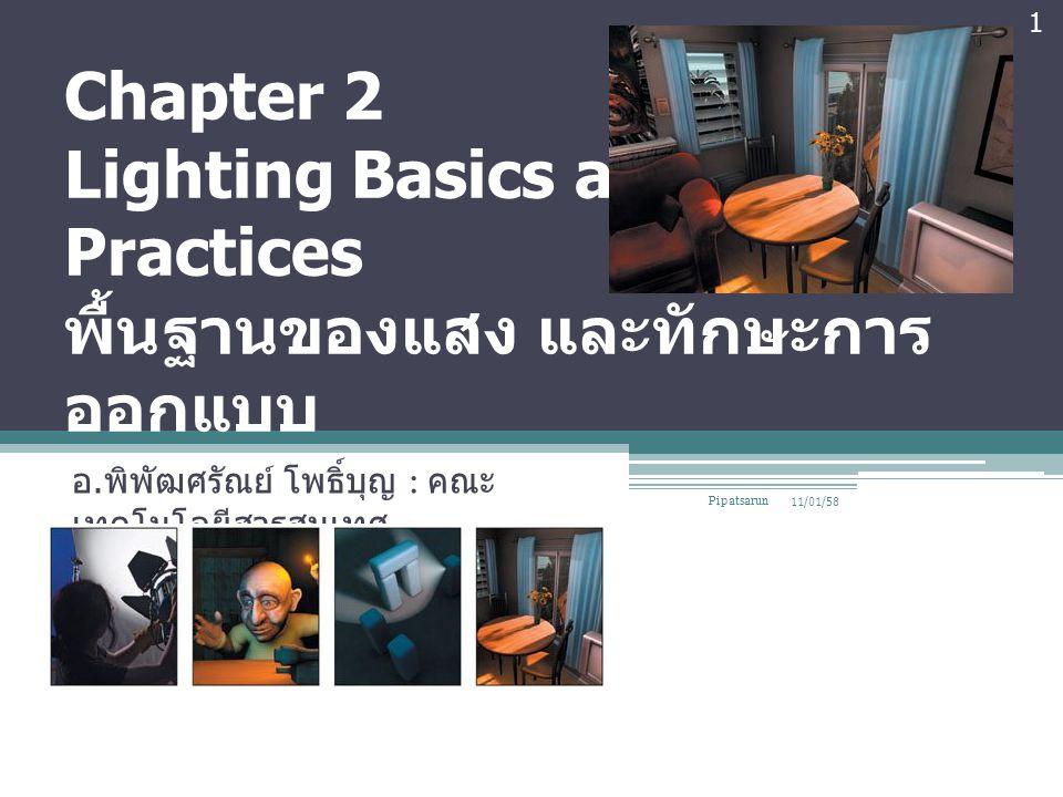 Chapter 2 Lighting Basics and Good Practices พื้นฐานของแสง และทักษะการ ออกแบบ อ. พิพัฒศรัณย์ โพธิ์บุญ : คณะ เทคโนโลยีสารสนเทศ 11/01/58 1 Pipatsarun