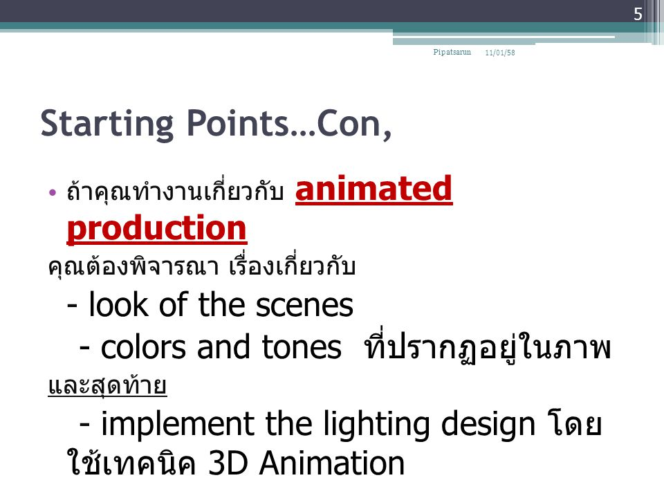 Starting Points…Con, ถ้าคุณทำงานเกี่ยวกับ animated production คุณต้องพิจารณา เรื่องเกี่ยวกับ - look of the scenes - colors and tones ที่ปรากฏอยู่ในภาพ และสุดท้าย - implement the lighting design โดย ใช้เทคนิค 3D Animation 11/01/58Pipatsarun 5