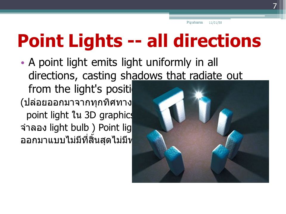 Point Lights -- all directions A point light emits light uniformly in all directions, casting shadows that radiate out from the light s position ( ปล่อยออกมาจากทุกทิศทางโดย point light ใน 3D graphics จะใช้วิธี จำลอง light bulb ) Point light จะถูกปล่อย ออกมาแบบไม่มีที่สิ้นสุดไม่มีทศทาง 11/01/58Pipatsarun 7