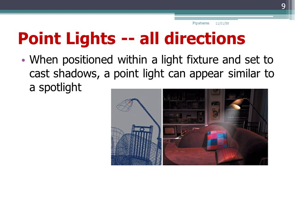 Point Lights -- all directions When positioned within a light fixture and set to cast shadows, a point light can appear similar to a spotlight 11/01/58Pipatsarun 9