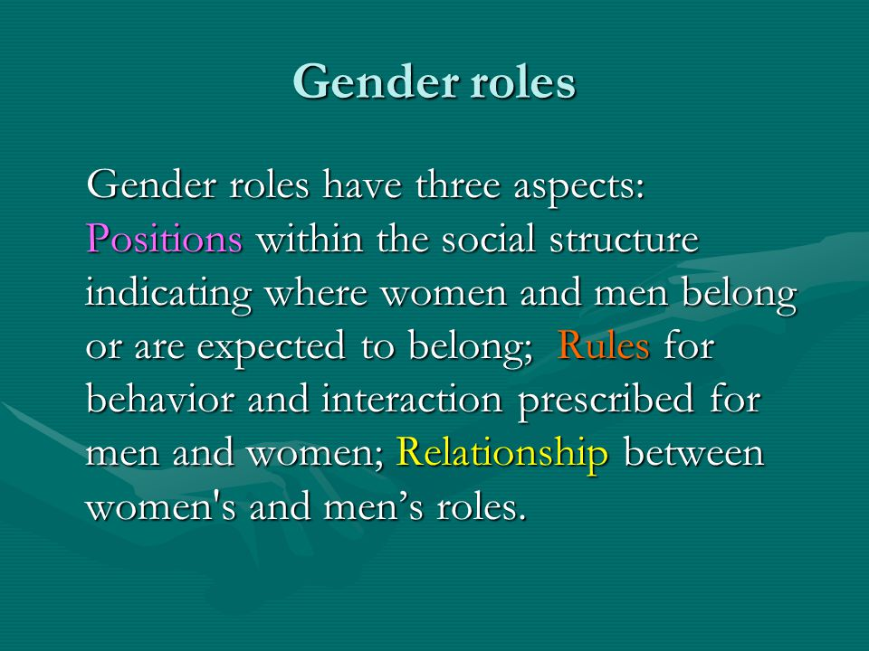 Gender roles Gender roles have three aspects: Positions within the social structure indicating where women and men belong or are expected to belong; R