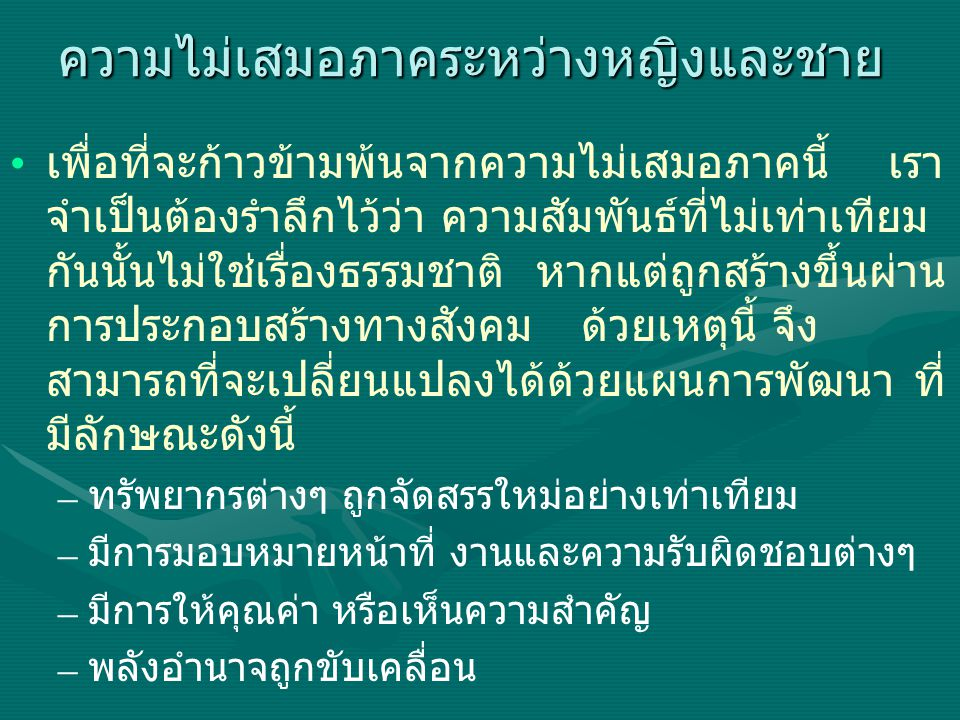 Gender's Participation in Administrative Positions and Politics 2005 PositionsWomenMenTotal % of Women Local administrative level (Appointed) Governor174751.3 Deputy Governor 71601654.2 District Officer 07967961.3 Bangkok Metropolitan Member of BKK Metropolitan Council 11597015.7 Member of District Council 5430539515 Bangkok District Chief (as of 2004) 6445012 Parliamentarians Member of parliament (elected in 2005) 5344750010.6 Senator (elected in 2000) 2117920010.5 Cabinet (in 2005) 235375.4 National Political Party (Party administrative members) Thairakthai Party 81111196.7 Democrat Party 5444910.2 Chartthai Party 6495510.9 Mahachon Party 113147.1